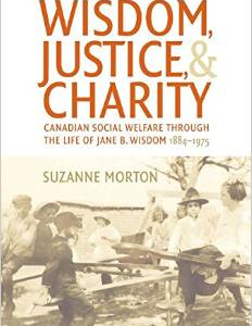 Wisdom, Justice and Charity: Canadian Social Welfare Through the Life of Jane B. Wisdom, 1884-1975