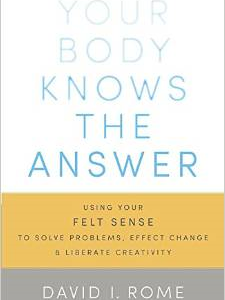 Your Body Knows the Answer: Using Your Felt Sense to Solve Problems, Effect Change, and Liberate Creativity